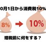 10月1日から消費税10%!増税前に何をする?